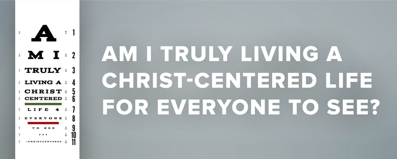 Am I Truly Living A Christ Centered Life for Everyone to See?
